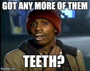 Y'all Got Any More Of That Meme | GOT ANY MORE OF THEM TEETH? | image tagged in memes,yall got any more of | made w/ Imgflip meme maker