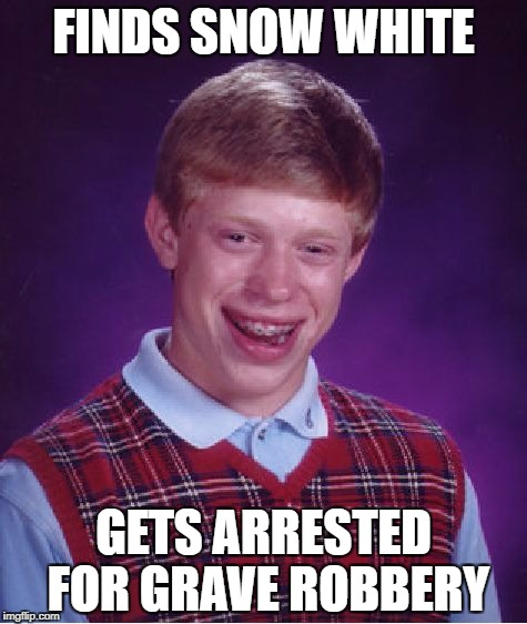 Bad Luck Brian Meme | FINDS SNOW WHITE GETS ARRESTED FOR GRAVE ROBBERY | image tagged in memes,bad luck brian | made w/ Imgflip meme maker