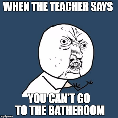 Y U No Meme | WHEN THE TEACHER SAYS YOU CAN'T GO TO THE BATHEROOM | image tagged in memes,y u no | made w/ Imgflip meme maker