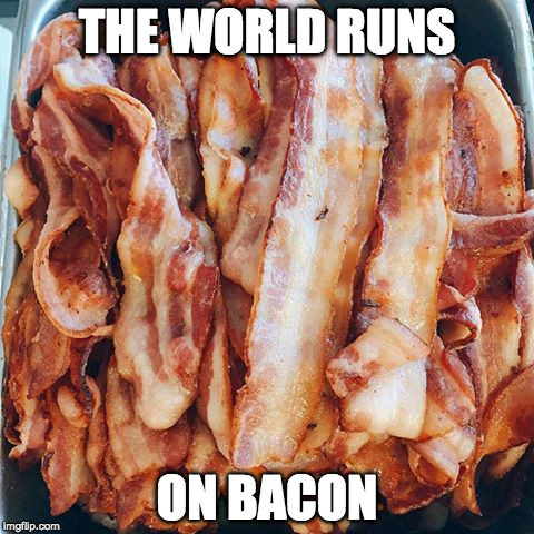 Forget dounuts | THE WORLD RUNS ON BACON | image tagged in bacon bacon bacon,iwanttobebacon,dounut | made w/ Imgflip meme maker