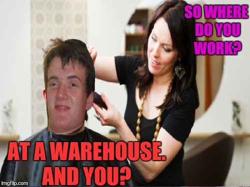I do this every time I get a haircut  | SO WHERE DO YOU WORK? AT A WAREHOUSE. AND YOU? | image tagged in 10 guy,haircut,memes,funny,human stupidity | made w/ Imgflip meme maker