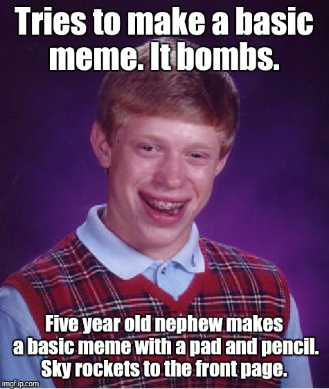 Bad Luck Brian Meme | Tries to make a basic meme. It bombs. Five year old nephew makes a basic meme with a pad and pencil. Sky rockets to the front page. | image tagged in memes,bad luck brian | made w/ Imgflip meme maker