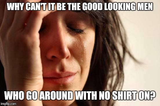 First World Problems Meme | WHY CAN'T IT BE THE GOOD LOOKING MEN WHO GO AROUND WITH NO SHIRT ON? | image tagged in memes,first world problems | made w/ Imgflip meme maker