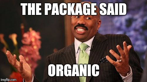 Steve Harvey Meme | THE PACKAGE SAID ORGANIC | image tagged in memes,steve harvey | made w/ Imgflip meme maker