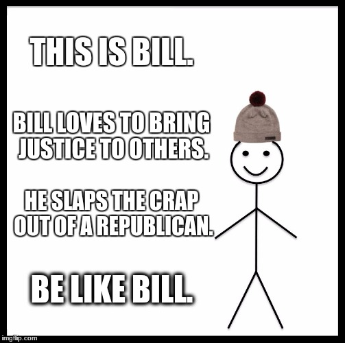 If I have offended anyone, I'm sorry. I mean this as a joke. Go ahead and have a meme war with me but I don't actually mean this | THIS IS BILL. BILL LOVES TO BRING JUSTICE TO OTHERS. HE SLAPS THE CRAP OUT OF A REPUBLICAN. BE LIKE BILL. | image tagged in memes,be like bill,republicans,justice,slap | made w/ Imgflip meme maker
