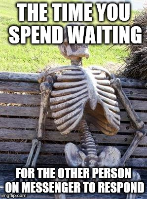 Waiting Skeleton Meme | THE TIME YOU SPEND WAITING FOR THE OTHER PERSON ON MESSENGER TO RESPOND | image tagged in memes,waiting skeleton | made w/ Imgflip meme maker
