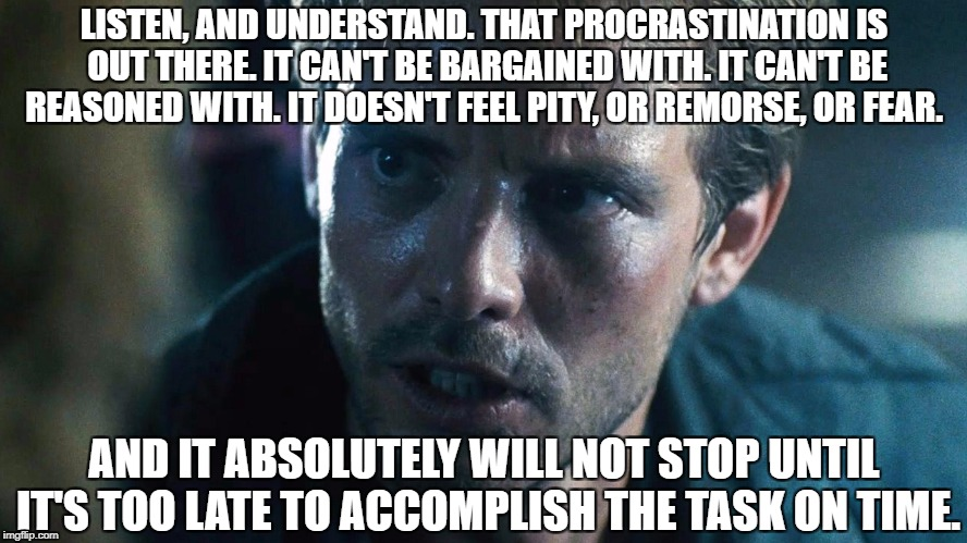 Anybody feel this pain? | LISTEN, AND UNDERSTAND. THAT PROCRASTINATION IS OUT THERE. IT CAN'T BE BARGAINED WITH. IT CAN'T BE REASONED WITH. IT DOESN'T FEEL PITY, OR R | image tagged in help,terminator meme,procrastination,relatable,pain | made w/ Imgflip meme maker
