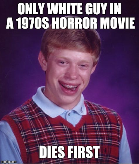 Bad Luck Brian Meme | ONLY WHITE GUY IN A 1970S HORROR MOVIE DIES FIRST | image tagged in memes,bad luck brian | made w/ Imgflip meme maker