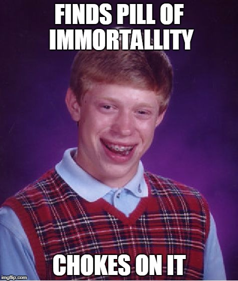 Bad Luck Brian Meme | FINDS PILL OF IMMORTALLITY CHOKES ON IT | image tagged in memes,bad luck brian | made w/ Imgflip meme maker