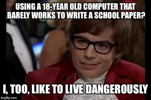 I Too Like To Live Dangerously Meme | USING A 18-YEAR OLD COMPUTER THAT BARELY WORKS TO WRITE A SCHOOL PAPER? I, TOO, LIKE TO LIVE DANGEROUSLY | image tagged in memes,i too like to live dangerously | made w/ Imgflip meme maker