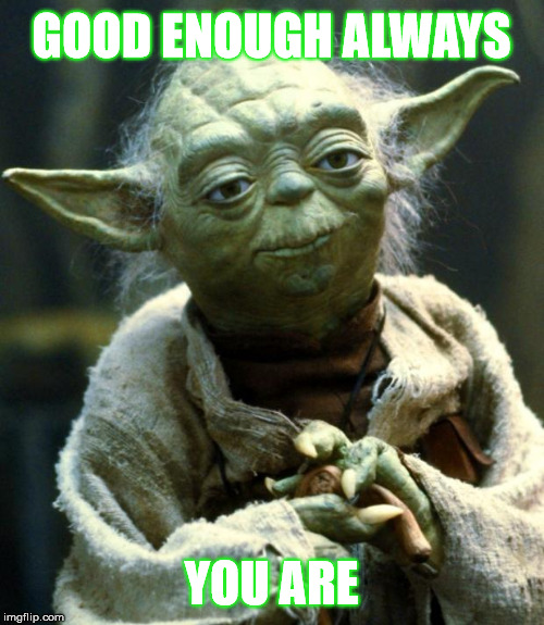 Star Wars Yoda Meme | GOOD ENOUGH ALWAYS YOU ARE | image tagged in memes,star wars yoda | made w/ Imgflip meme maker