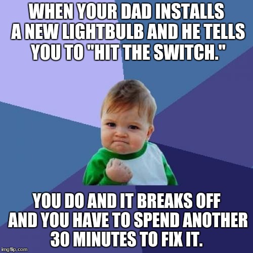 "Success Kid Meme | WHEN YOUR DAD INSTALLS A NEW LIGHTBULB AND HE TELLS YOU TO ""HIT THE SWITCH."" YOU DO AND IT BREAKS OFF AND YOU HAVE TO SPEND ANOTHER 30 MINUT 