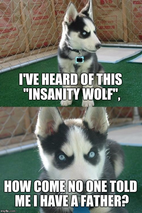 "Insanity Puppy Meme | I'VE HEARD OF THIS ""INSANITY WOLF"", HOW COME NO ONE TOLD ME I HAVE A FATHER? 