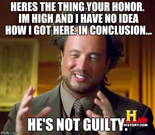 Ancient Aliens Meme | HERES THE THING YOUR HONOR. IM HIGH AND I HAVE NO IDEA HOW I GOT HERE. IN CONCLUSION... HE'S NOT GUILTY. | image tagged in memes,ancient aliens | made w/ Imgflip meme maker
