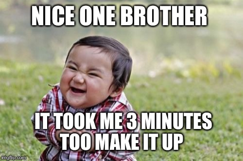 Evil Toddler Meme | NICE ONE BROTHER IT TOOK ME 3 MINUTES TOO MAKE IT UP | image tagged in memes,evil toddler | made w/ Imgflip meme maker