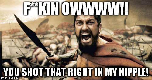 Sparta Leonidas Meme | F**KIN OWWWW!! YOU SHOT THAT RIGHT IN MY NIPPLE! | image tagged in memes,sparta leonidas | made w/ Imgflip meme maker