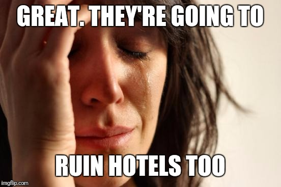 First World Problems Meme | GREAT. THEY'RE GOING TO RUIN HOTELS TOO | image tagged in memes,first world problems | made w/ Imgflip meme maker