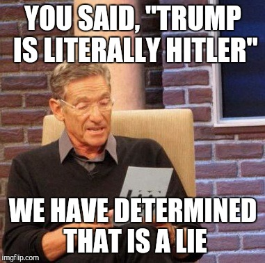 "Maury Lie Detector Meme | YOU SAID, ""TRUMP IS LITERALLY HITLER"" WE HAVE DETERMINED THAT IS A LIE 