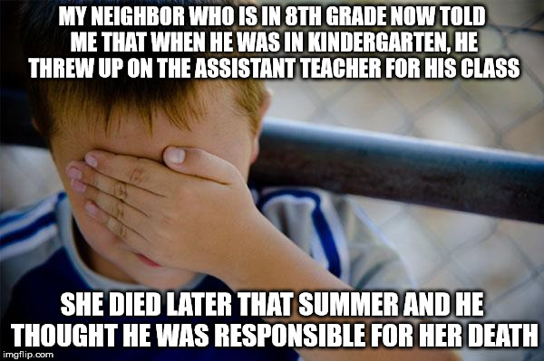 Confession Kid |  MY NEIGHBOR WHO IS IN 8TH GRADE NOW TOLD ME THAT WHEN HE WAS IN KINDERGARTEN, HE THREW UP ON THE ASSISTANT TEACHER FOR HIS CLASS; SHE DIED LATER THAT SUMMER AND HE THOUGHT HE WAS RESPONSIBLE FOR HER DEATH | image tagged in memes,confession kid | made w/ Imgflip meme maker