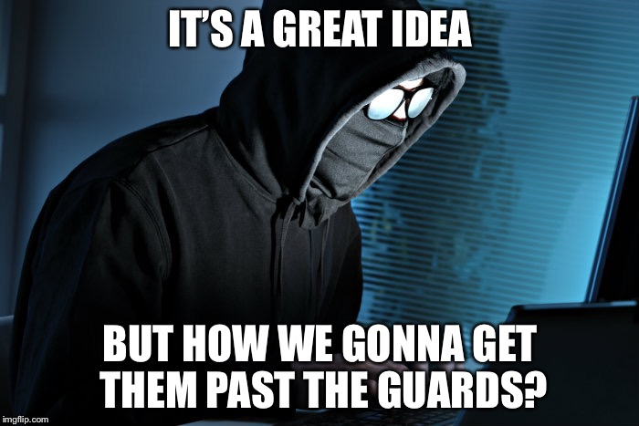 IT'S A GREAT IDEA BUT HOW WE GONNA GET THEM PAST THE GUARDS? | made w/ Imgflip meme maker