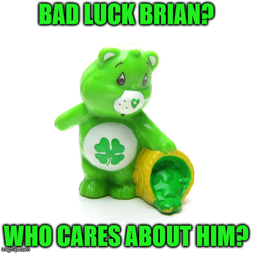 BAD LUCK BRIAN? WHO CARES ABOUT HIM? | made w/ Imgflip meme maker