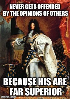 NEVER GETS OFFENDED BY THE OPINIONS OF OTHERS BECAUSE HIS ARE FAR SUPERIOR | image tagged in memes,funny,louis the xiv,imgflip | made w/ Imgflip meme maker