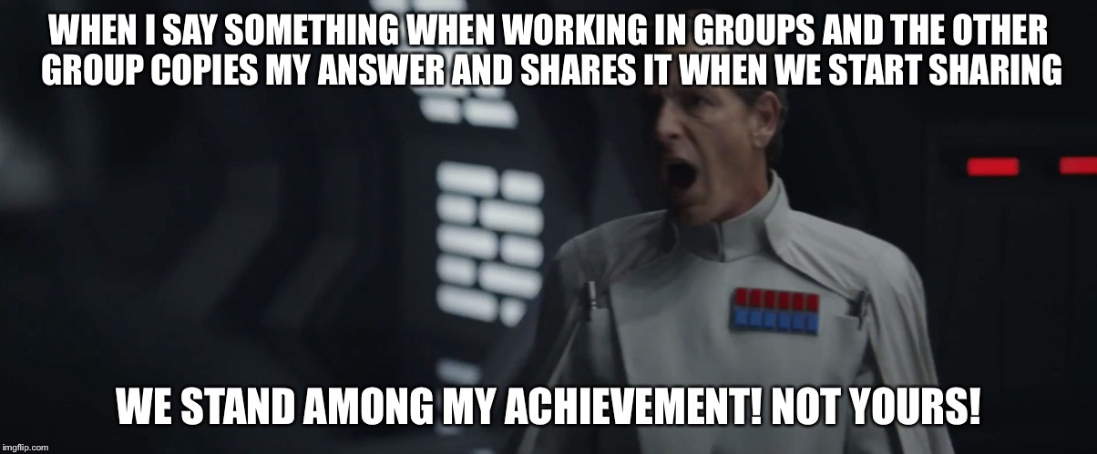 WHEN I SAY SOMETHING WHEN WORKING IN GROUPS AND THE OTHER GROUP COPIES MY ANSWER AND SHARES IT WHEN WE START SHARING WE STAND AMONG MY ACHIE | image tagged in krennic | made w/ Imgflip meme maker