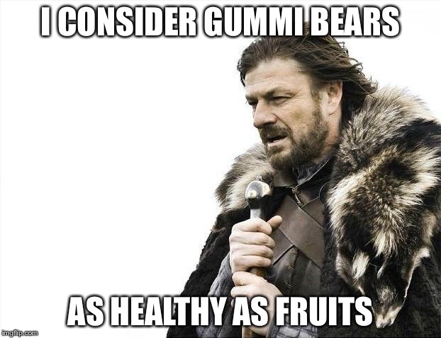Brace Yourselves X is Coming Meme | I CONSIDER GUMMI BEARS AS HEALTHY AS FRUITS | image tagged in memes,brace yourselves x is coming | made w/ Imgflip meme maker