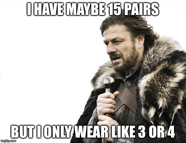 Brace Yourselves X is Coming Meme | I HAVE MAYBE 15 PAIRS BUT I ONLY WEAR LIKE 3 OR 4 | image tagged in memes,brace yourselves x is coming | made w/ Imgflip meme maker