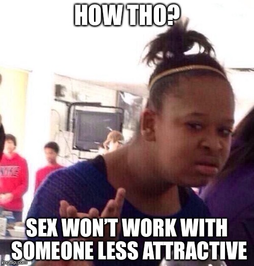 Black Girl Wat Meme | HOW THO? SEX WON'T WORK WITH SOMEONE LESS ATTRACTIVE | image tagged in memes,black girl wat | made w/ Imgflip meme maker