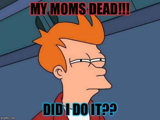 Futurama Fry Meme | MY MOMS DEAD!!! DID I DO IT?? | image tagged in memes,futurama fry | made w/ Imgflip meme maker