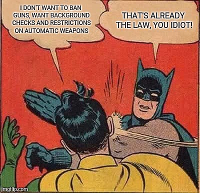 When someone pushing gun control insists they don't want to ban guns | I DON'T WANT TO BAN GUNS, WANT BACKGROUND CHECKS AND RESTRICTIONS ON AUTOMATIC WEAPONS THAT'S ALREADY THE LAW, YOU IDIOT! | image tagged in memes,batman slapping robin | made w/ Imgflip meme maker