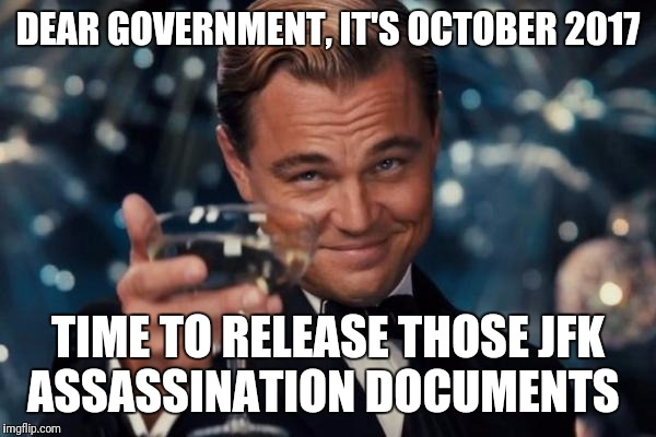 Leonardo Dicaprio Cheers Meme | DEAR GOVERNMENT, IT'S OCTOBER 2017 TIME TO RELEASE THOSE JFK ASSASSINATION DOCUMENTS | image tagged in memes,leonardo dicaprio cheers | made w/ Imgflip meme maker