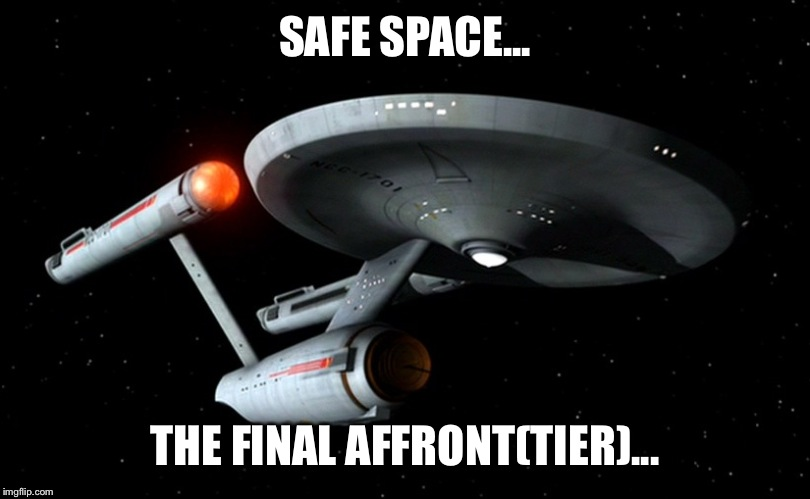 Star trek: millenial | SAFE SPACE... THE FINAL AFFRONT(TIER)... | image tagged in star trek enterprise,millennials | made w/ Imgflip meme maker