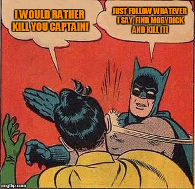 Mobydick | I WOULD RATHER KILL YOU CAPTAIN! JUST FOLLOW WHATEVER I SAY, FIND MOBYDICK AND KILL IT! | image tagged in memes,batman slapping robin | made w/ Imgflip meme maker