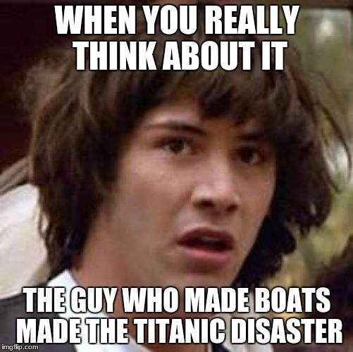Conspiracy Keanu Meme | WHEN YOU REALLY THINK ABOUT IT THE GUY WHO MADE BOATS MADE THE TITANIC DISASTER | image tagged in memes,conspiracy keanu | made w/ Imgflip meme maker