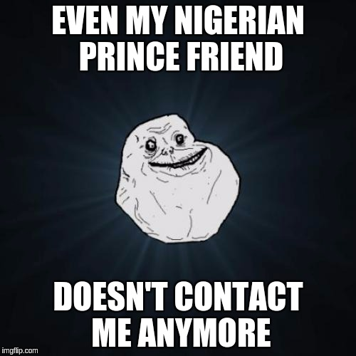 Forever Alone Meme | EVEN MY NIGERIAN PRINCE FRIEND DOESN'T CONTACT ME ANYMORE | image tagged in memes,forever alone | made w/ Imgflip meme maker