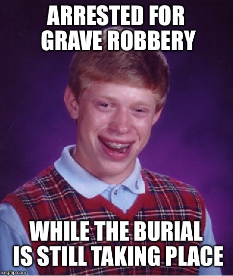 Bad Luck Brian Meme | ARRESTED FOR GRAVE ROBBERY WHILE THE BURIAL IS STILL TAKING PLACE | image tagged in memes,bad luck brian | made w/ Imgflip meme maker
