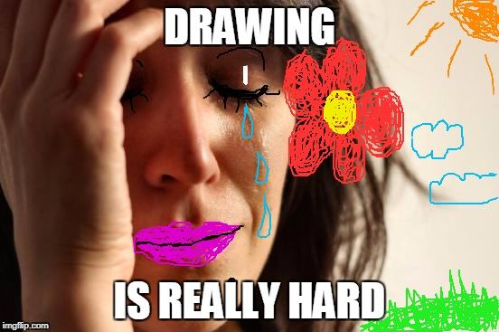 First World Problems Meme | DRAWING IS REALLY HARD | image tagged in memes,first world problems | made w/ Imgflip meme maker
