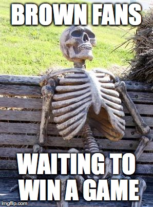 Waiting Skeleton Meme | BROWN FANS WAITING TO WIN A GAME | image tagged in memes,waiting skeleton | made w/ Imgflip meme maker