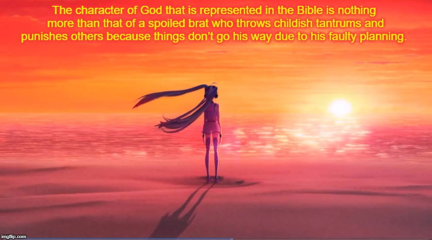God is a spoiled brat | . | image tagged in atheism,anti-religion,god,hatsune miku,vocaloid | made w/ Imgflip meme maker