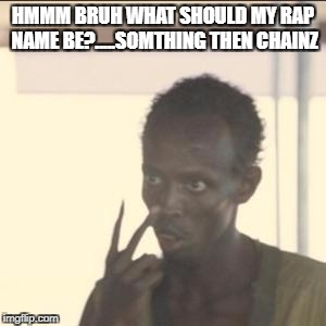 Look At Me Meme | HMMM BRUH WHAT SHOULD MY RAP NAME BE?.....SOMTHING THEN CHAINZ | image tagged in memes,look at me | made w/ Imgflip meme maker
