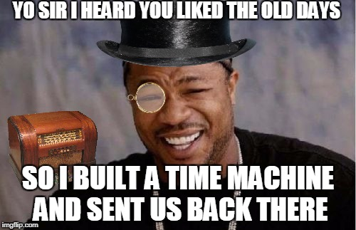 Yo Dawg Heard You Meme | YO SIR I HEARD YOU LIKED THE OLD DAYS SO I BUILT A TIME MACHINE AND SENT US BACK THERE | image tagged in memes,yo dawg heard you | made w/ Imgflip meme maker