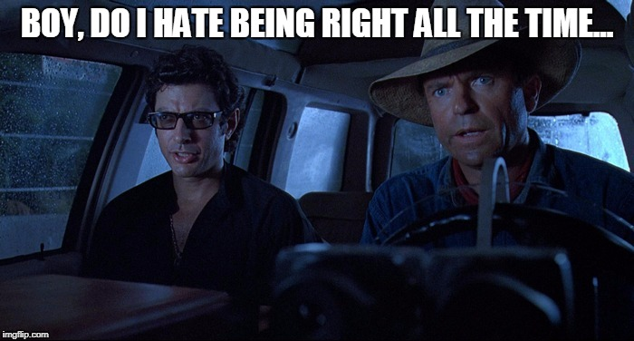 HATE BEING RIGHT | BOY, DO I HATE BEING RIGHT ALL THE TIME... | image tagged in jurassic park | made w/ Imgflip meme maker