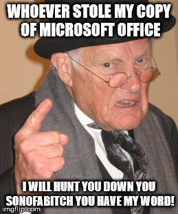 Back In My Day Meme | WHOEVER STOLE MY COPY OF MICROSOFT OFFICE I WILL HUNT YOU DOWN YOU SONOFAB**CH YOU HAVE MY WORD! | image tagged in memes,back in my day | made w/ Imgflip meme maker