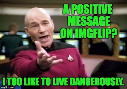 Picard Wtf Meme | A POSITIVE MESSAGE ON IMGFLIP? I TOO LIKE TO LIVE DANGEROUSLY. | image tagged in memes,picard wtf | made w/ Imgflip meme maker