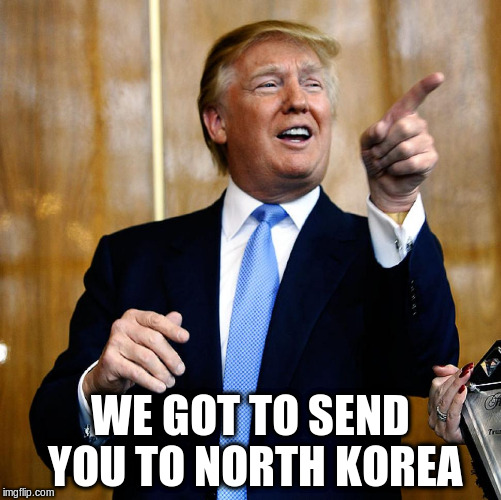 WE GOT TO SEND YOU TO NORTH KOREA | made w/ Imgflip meme maker
