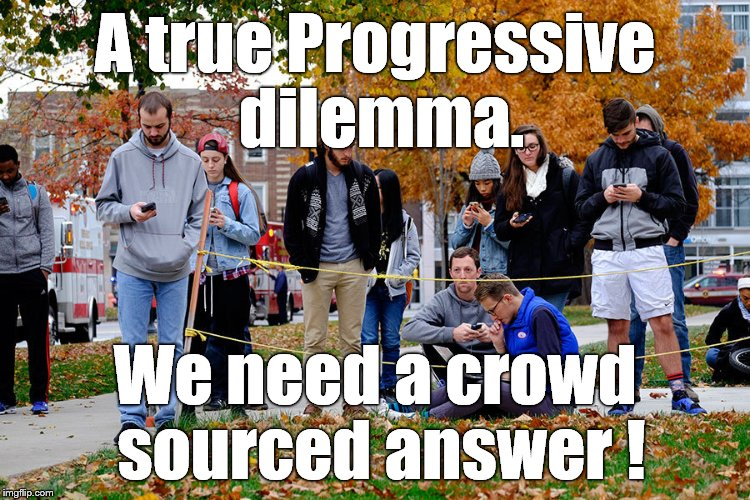 OSU students 28NOV16 | A true Progressive dilemma. We need a crowd sourced answer ! | image tagged in osu students 28nov16 | made w/ Imgflip meme maker
