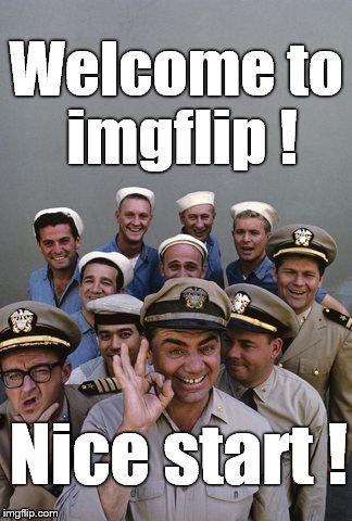 McHale's Navy | Welcome to imgflip ! Nice start ! | image tagged in mchale's navy | made w/ Imgflip meme maker