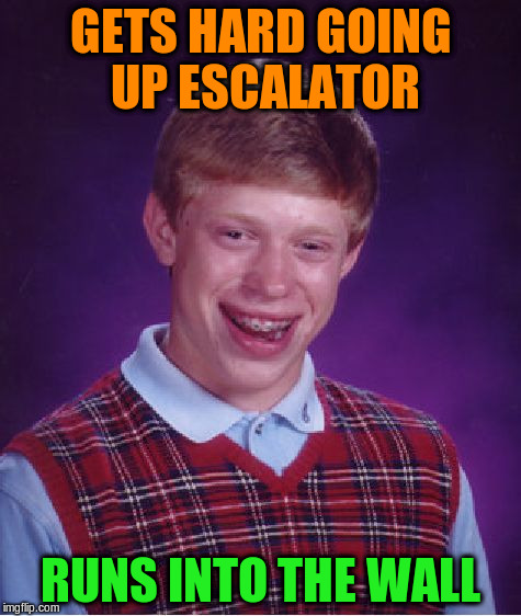 Bad Luck Brian Meme | GETS HARD GOING UP ESCALATOR RUNS INTO THE WALL | image tagged in memes,bad luck brian | made w/ Imgflip meme maker